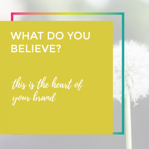 What do you believe? How this helps with your brand!